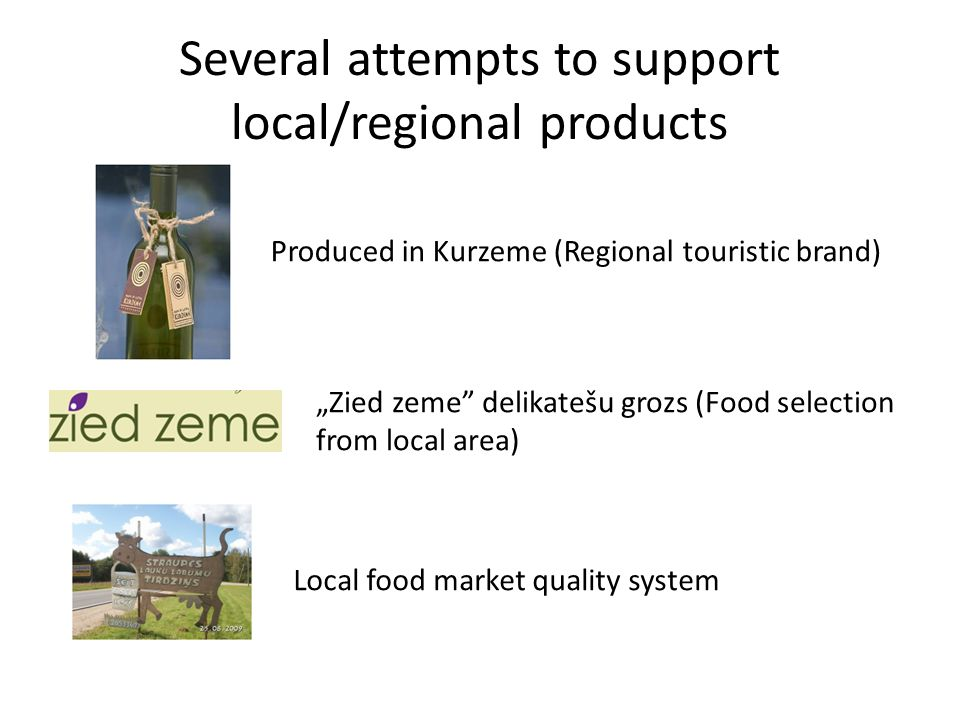 "Several attempts to support local/regional products Produced in Kurzeme (Regional touristic brand) ""Zied zeme delikatešu grozs (Food selection from local area) Local food market quality system"