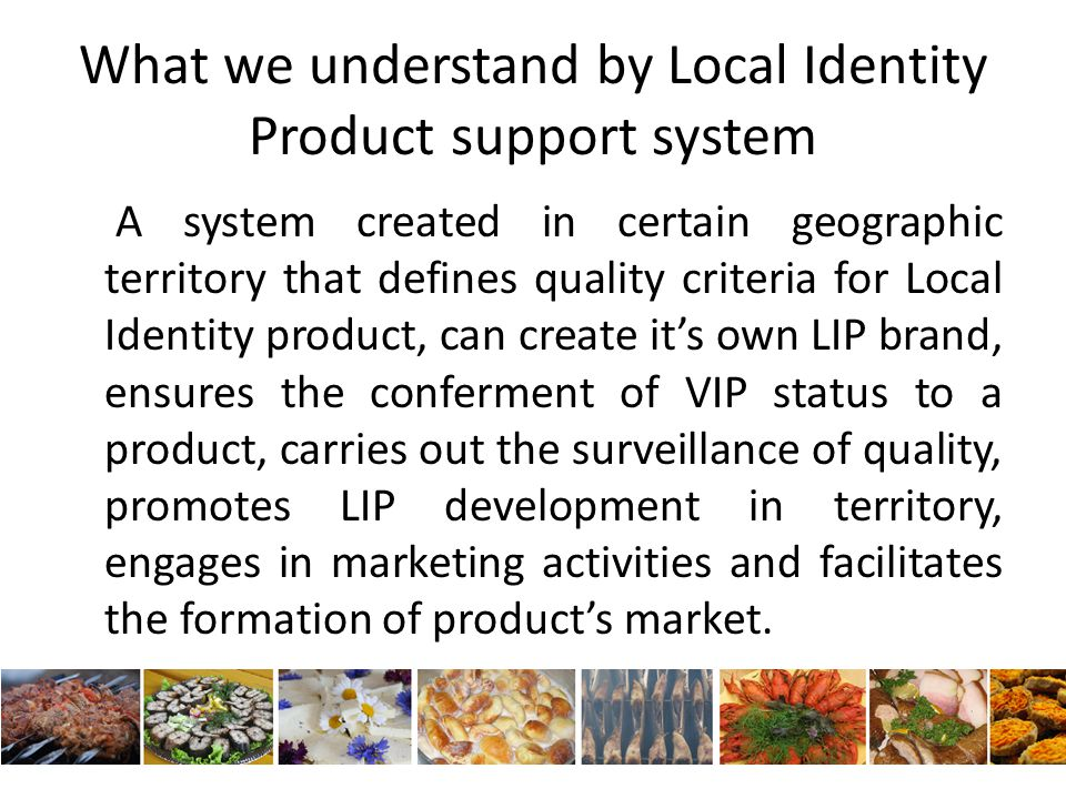 What we understand by Local Identity Product support system A system created in certain geographic territory that defines quality criteria for Local Identity product, can create it's own LIP brand, ensures the conferment of VIP status to a product, carries out the surveillance of quality, promotes LIP development in territory, engages in marketing activities and facilitates the formation of product's market.