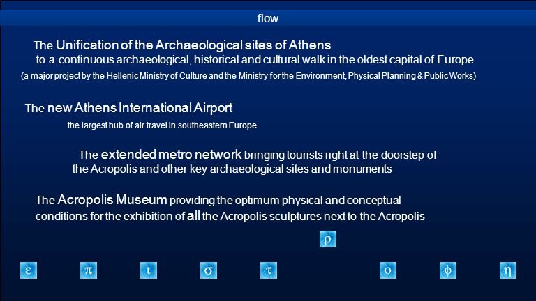 flow The Unification of the Archaeological sites of Athens to a continuous archaeological, historical and cultural walk in the oldest capital of Europe (a major project by the Hellenic Ministry of Culture and the Ministry for the Environment, Physical Planning & Public Works) The new Athens International Airport the largest hub of air travel in southeastern Europe The extended metro network bringing tourists right at the doorstep of the Acropolis and other key archaeological sites and monuments The Acropolis Museum providing the optimum physical and conceptual conditions for the exhibition of all the Acropolis sculptures next to the Acropolis