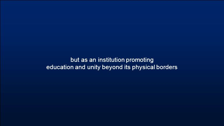 but as an institution promoting education and unity beyond its physical borders