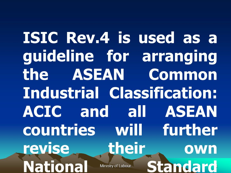 Ministry of Labour3 ISIC Rev.4 is used as a guideline for arranging the ASEAN Common Industrial Classification: ACIC and all ASEAN countries will further revise their own National Standard Industrial Classification relevant to such ACIC and ISIC Rev.4.