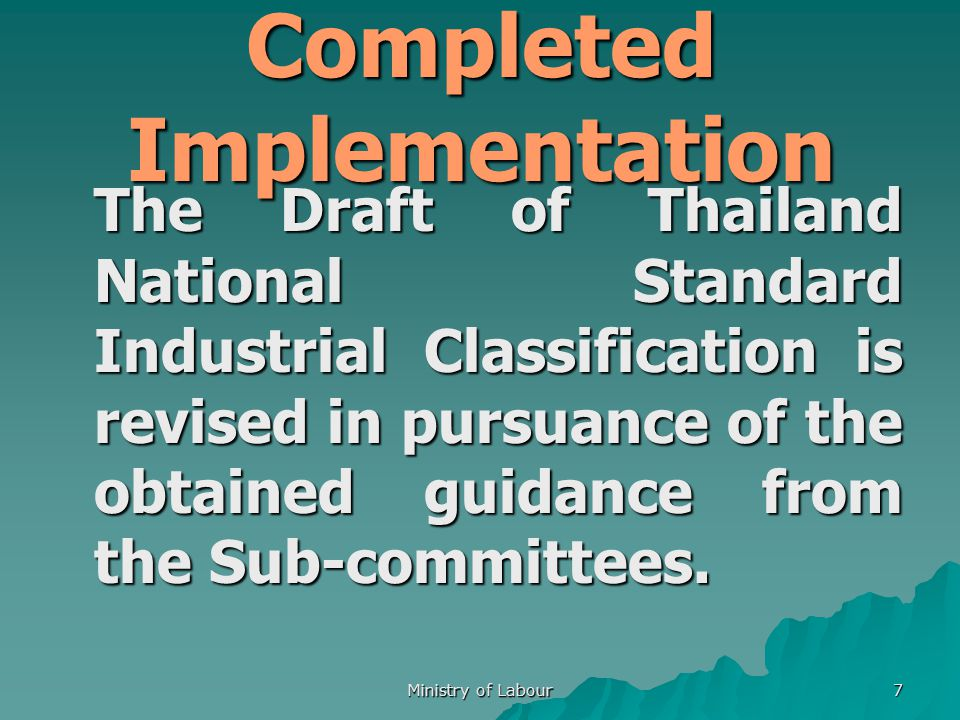 Ministry of Labour 7 The Draft of Thailand National Standard Industrial Classification is revised in pursuance of the obtained guidance from the Sub-committees.