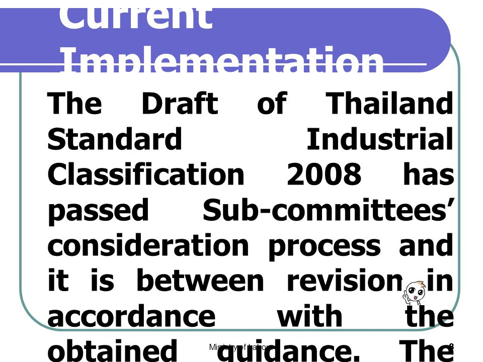 Ministry of Labour8 Current Implementation The Draft of Thailand Standard Industrial Classification 2008 has passed Sub-committees' consideration process and it is between revision in accordance with the obtained guidance.