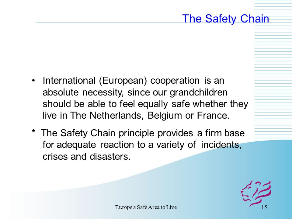 Europe a Safe Area to Live15 The Safety Chain International (European) cooperation is an absolute necessity, since our grandchildren should be able to