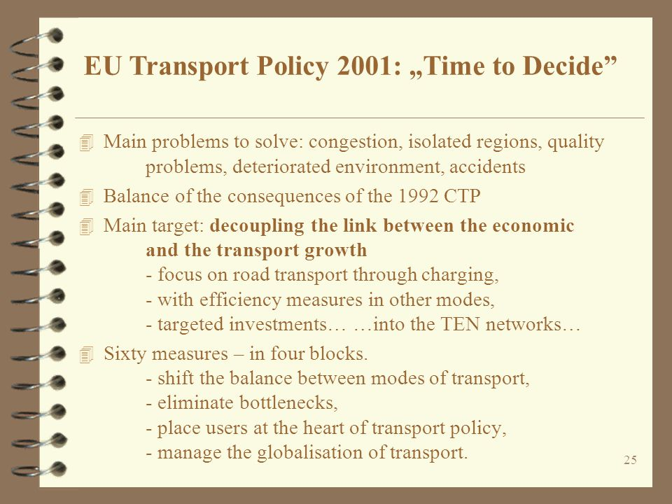 25 4 Main problems to solve: congestion, isolated regions, quality problems, deteriorated environment, accidents 4 Balance of the consequences of the 1992 CTP 4 Main target: decoupling the link between the economic and the transport growth - focus on road transport through charging, - with efficiency measures in other modes, - targeted investments… …into the TEN networks… 4 Sixty measures – in four blocks.
