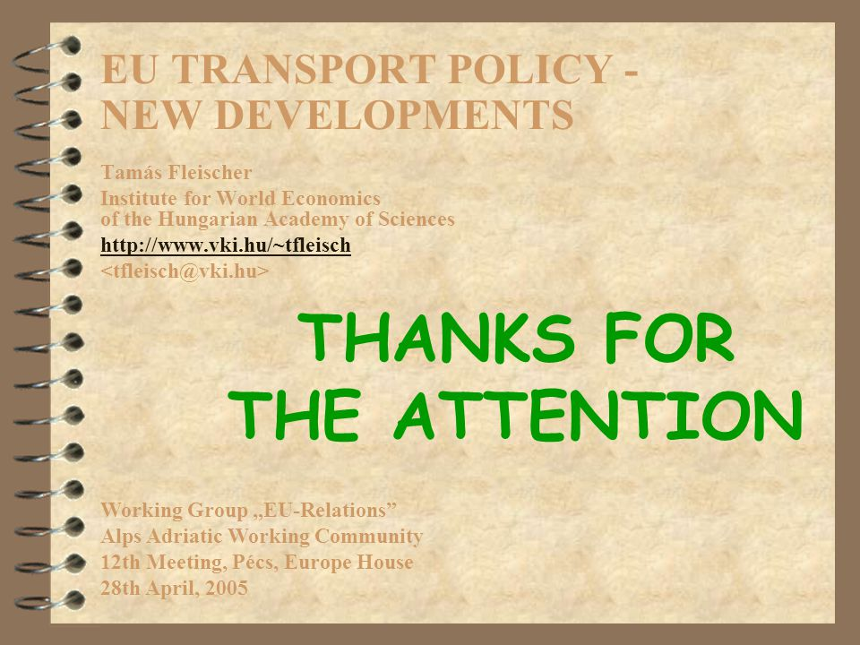 "EU TRANSPORT POLICY - NEW DEVELOPMENTS Tamás Fleischer Institute for World Economics of the Hungarian Academy of Sciences http://www.vki.hu/~tfleisch Working Group ""EU-Relations Alps Adriatic Working Community 12th Meeting, Pécs, Europe House 28th April, 2005 THANKS FOR THE ATTENTION"