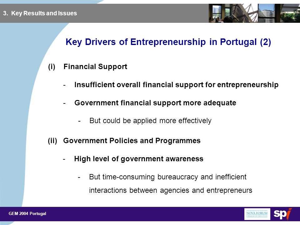 GEM 2004 Portugal Key Drivers of Entrepreneurship in Portugal (2) 3. Key Results and Issues (i) Financial Support -Insufficient overall financial supp