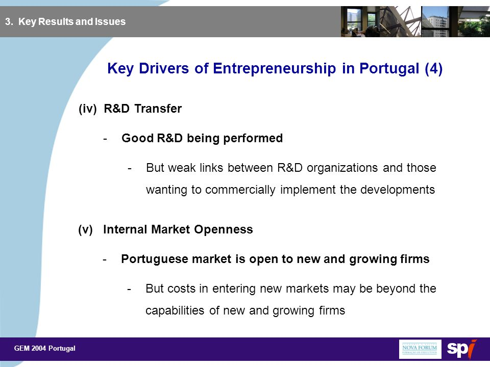GEM 2004 Portugal Key Drivers of Entrepreneurship in Portugal (4) 3. Key Results and Issues (iv) R&D Transfer -Good R&D being performed -But weak link