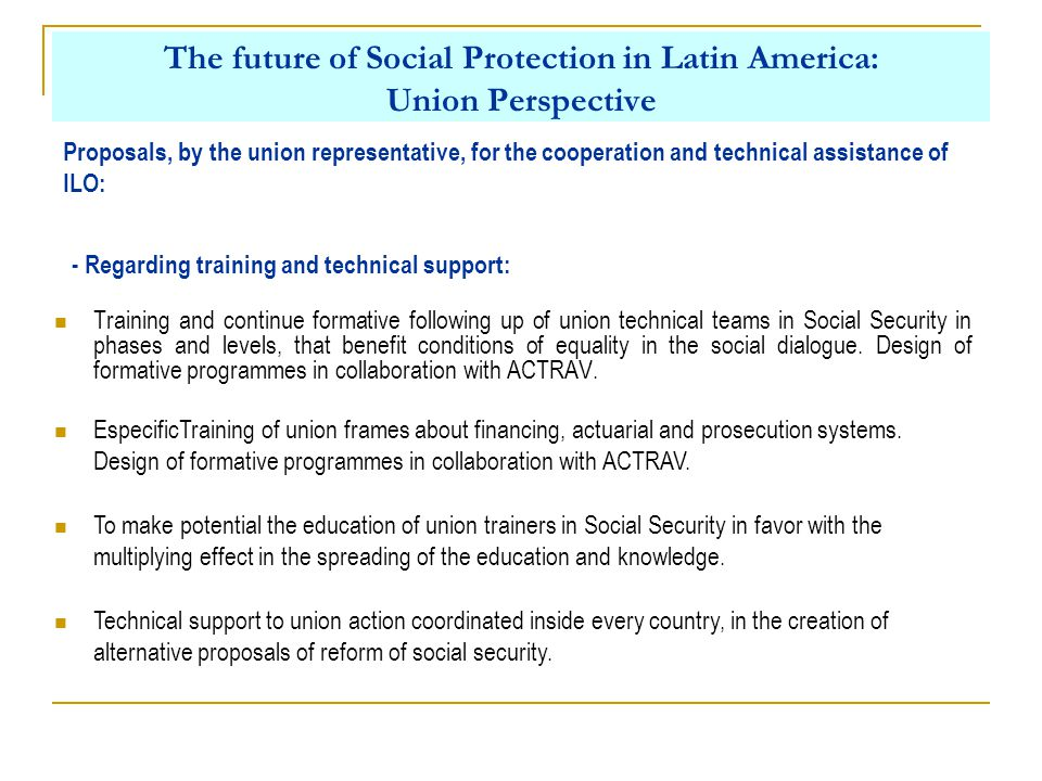 The future of Social Protection in Latin America: Union Perspective Proposals, by the union representative, for the cooperation and technical assistance of ILO: - Regarding training and technical support: Training and continue formative following up of union technical teams in Social Security in phases and levels, that benefit conditions of equality in the social dialogue.