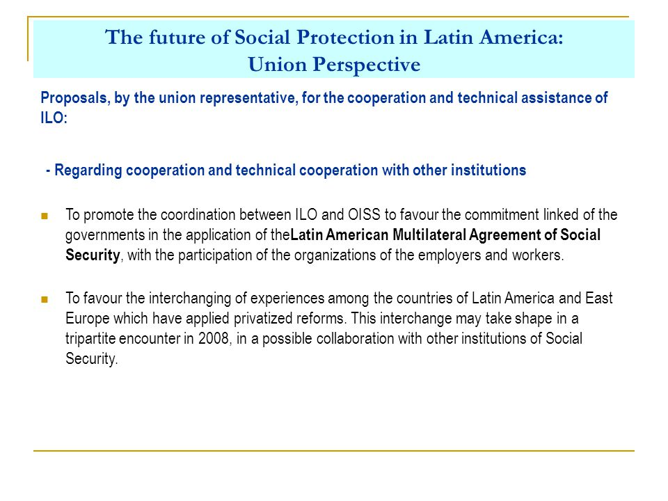The future of Social Protection in Latin America: Union Perspective Proposals, by the union representative, for the cooperation and technical assistance of ILO: - Regarding cooperation and technical cooperation with other institutions To promote the coordination between ILO and OISS to favour the commitment linked of the governments in the application of the Latin American Multilateral Agreement of Social Security, with the participation of the organizations of the employers and workers.