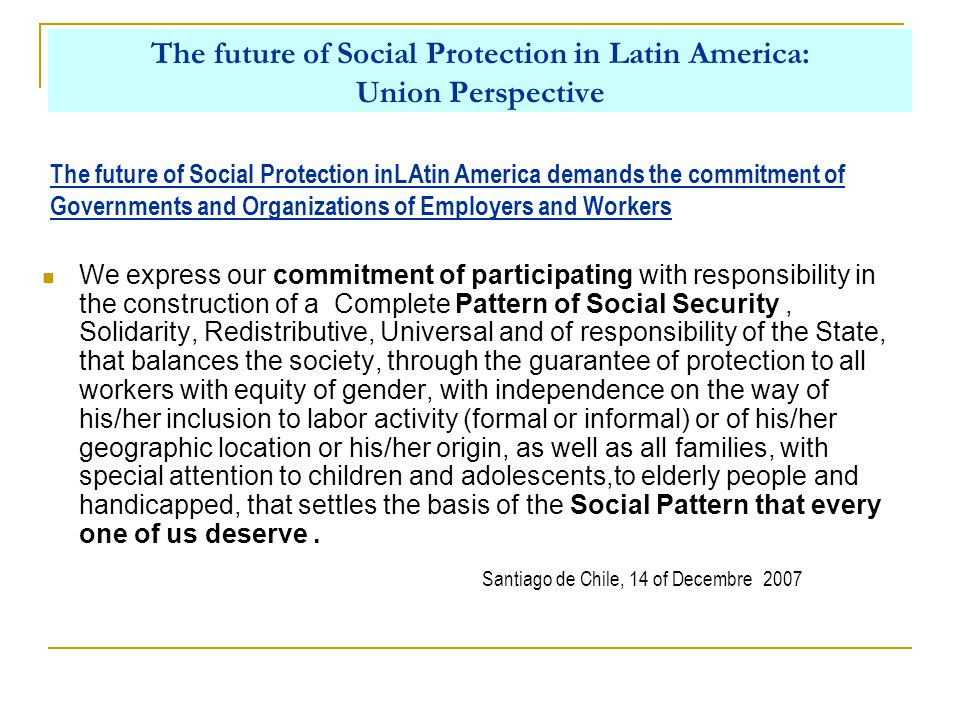 The future of Social Protection in Latin America: Union Perspective We express our commitment of participating with responsibility in the construction of a Complete Pattern of Social Security, Solidarity, Redistributive, Universal and of responsibility of the State, that balances the society, through the guarantee of protection to all workers with equity of gender, with independence on the way of his/her inclusion to labor activity (formal or informal) or of his/her geographic location or his/her origin, as well as all families, with special attention to children and adolescents,to elderly people and handicapped, that settles the basis of the Social Pattern that every one of us deserve.