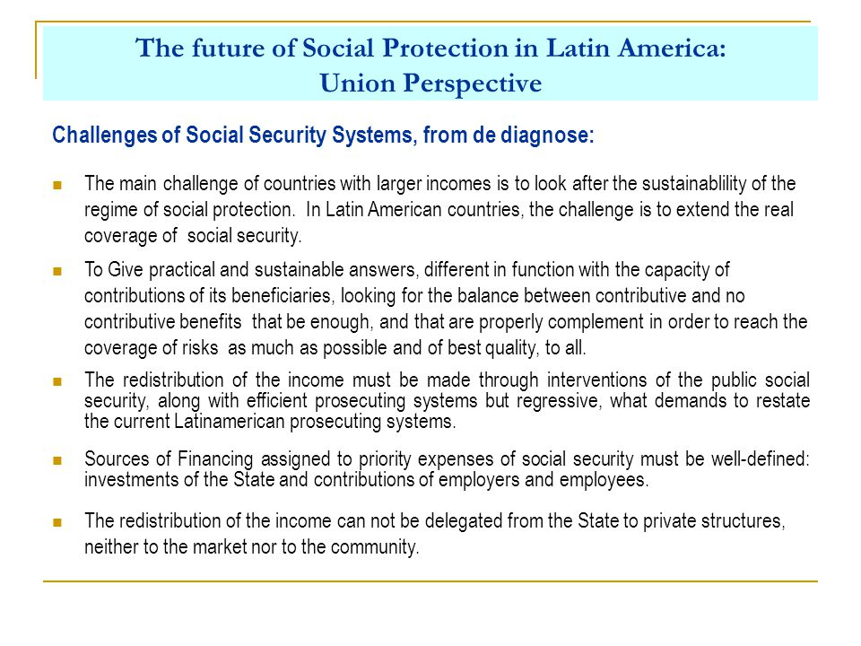 The future of Social Protection in Latin America: Union Perspective The main challenge of countries with larger incomes is to look after the sustainablility of the regime of social protection.