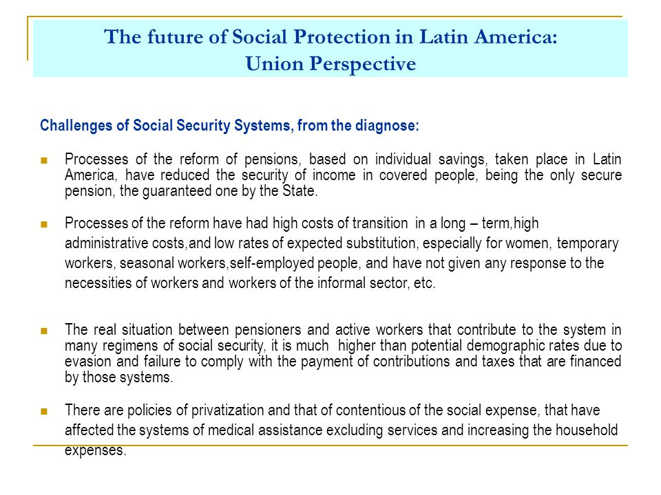 The future of Social Protection in Latin America: Union Perspective Processes of the reform of pensions, based on individual savings, taken place in Latin America, have reduced the security of income in covered people, being the only secure pension, the guaranteed one by the State.
