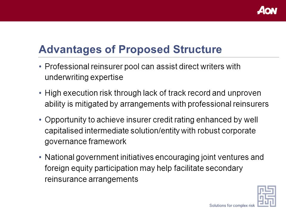 Solutions for complex risk Advantages of Proposed Structure Professional reinsurer pool can assist direct writers with underwriting expertise High execution risk through lack of track record and unproven ability is mitigated by arrangements with professional reinsurers Opportunity to achieve insurer credit rating enhanced by well capitalised intermediate solution/entity with robust corporate governance framework National government initiatives encouraging joint ventures and foreign equity participation may help facilitate secondary reinsurance arrangements