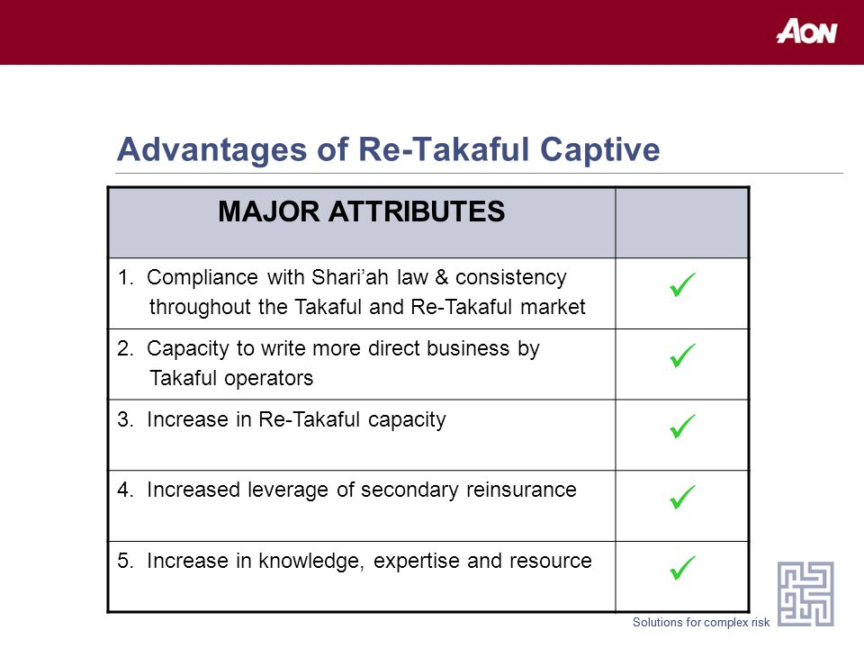 Solutions for complex risk Advantages of Re-Takaful Captive MAJOR ATTRIBUTES 1. Compliance with Shari'ah law & consistency throughout the Takaful and