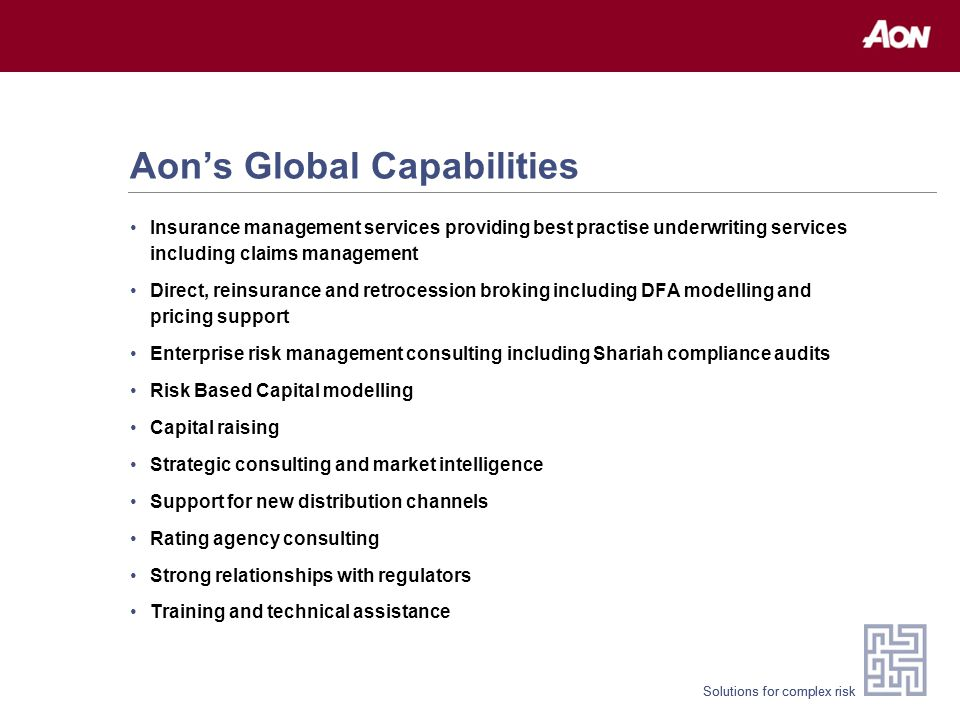 Solutions for complex risk Aon's Global Capabilities Insurance management services providing best practise underwriting services including claims management Direct, reinsurance and retrocession broking including DFA modelling and pricing support Enterprise risk management consulting including Shariah compliance audits Risk Based Capital modelling Capital raising Strategic consulting and market intelligence Support for new distribution channels Rating agency consulting Strong relationships with regulators Training and technical assistance