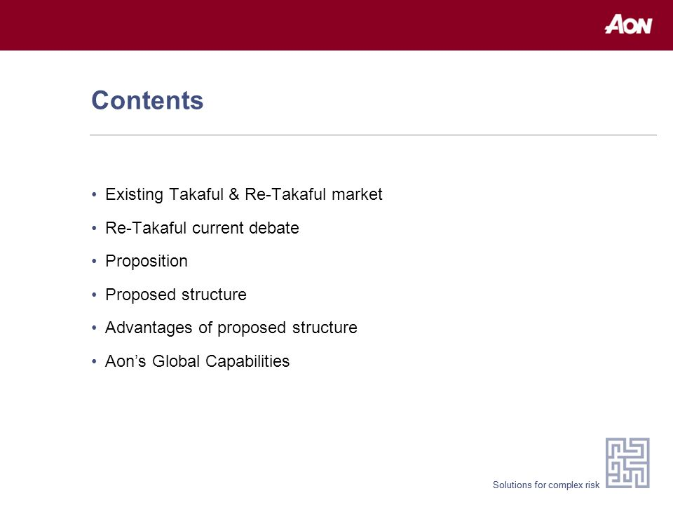 Solutions for complex risk Contents Existing Takaful & Re-Takaful market Re-Takaful current debate Proposition Proposed structure Advantages of proposed structure Aon's Global Capabilities