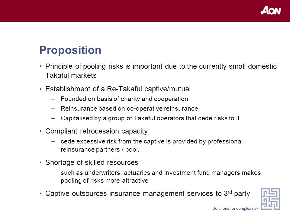 Solutions for complex risk Proposition Principle of pooling risks is important due to the currently small domestic Takaful markets Establishment of a
