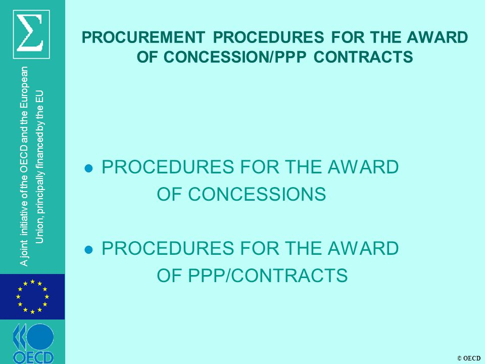 © OECD A joint initiative of the OECD and the European Union, principally financed by the EU PROCUREMENT PROCEDURES FOR THE AWARD OF CONCESSION/PPP CONTRACTS l PROCEDURES FOR THE AWARD OF CONCESSIONS l PROCEDURES FOR THE AWARD OF PPP/CONTRACTS
