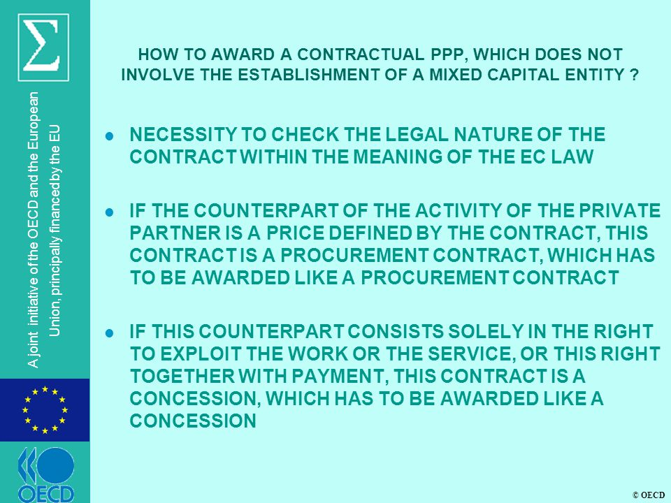© OECD A joint initiative of the OECD and the European Union, principally financed by the EU HOW TO AWARD A CONTRACTUAL PPP, WHICH DOES NOT INVOLVE THE ESTABLISHMENT OF A MIXED CAPITAL ENTITY .
