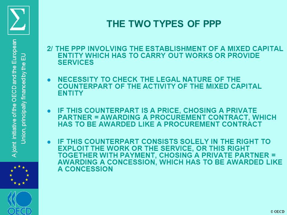 © OECD A joint initiative of the OECD and the European Union, principally financed by the EU THE TWO TYPES OF PPP 2/ THE PPP INVOLVING THE ESTABLISHMENT OF A MIXED CAPITAL ENTITY WHICH HAS TO CARRY OUT WORKS OR PROVIDE SERVICES l NECESSITY TO CHECK THE LEGAL NATURE OF THE COUNTERPART OF THE ACTIVITY OF THE MIXED CAPITAL ENTITY l IF THIS COUNTERPART IS A PRICE, CHOSING A PRIVATE PARTNER = AWARDING A PROCUREMENT CONTRACT, WHICH HAS TO BE AWARDED LIKE A PROCUREMENT CONTRACT l IF THIS COUNTERPART CONSISTS SOLELY IN THE RIGHT TO EXPLOIT THE WORK OR THE SERVICE, OR THIS RIGHT TOGETHER WITH PAYMENT, CHOSING A PRIVATE PARTNER = AWARDING A CONCESSION, WHICH HAS TO BE AWARDED LIKE A CONCESSION