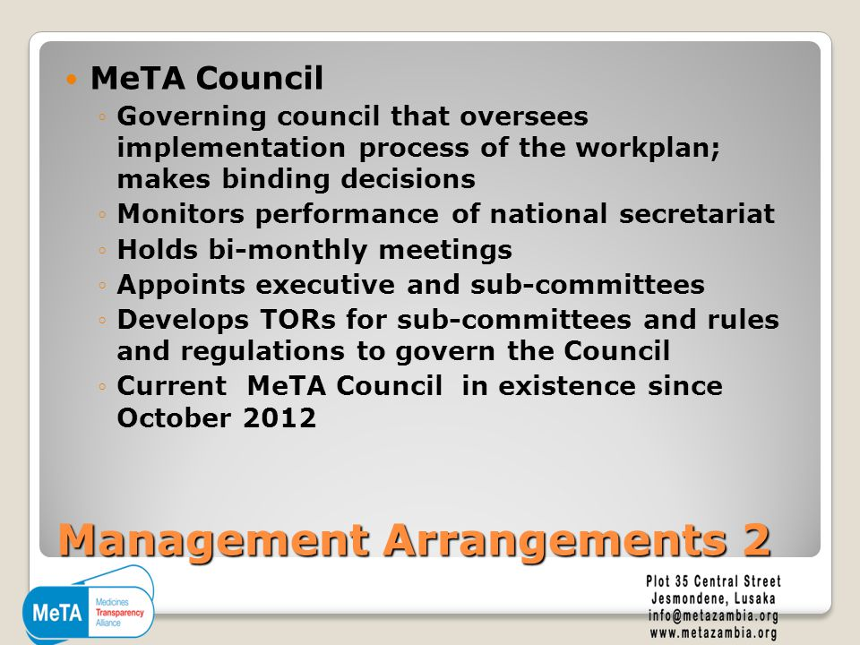 Management Arrangements 2 MeTA Council ◦Governing council that oversees implementation process of the workplan; makes binding decisions ◦Monitors performance of national secretariat ◦Holds bi-monthly meetings ◦Appoints executive and sub-committees ◦Develops TORs for sub-committees and rules and regulations to govern the Council ◦Current MeTA Council in existence since October 2012