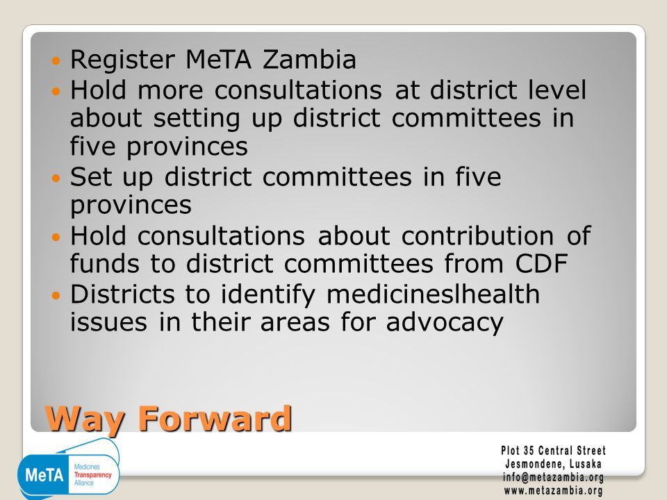 Way Forward Register MeTA Zambia Hold more consultations at district level about setting up district committees in five provinces Set up district committees in five provinces Hold consultations about contribution of funds to district committees from CDF Districts to identify medicineslhealth issues in their areas for advocacy