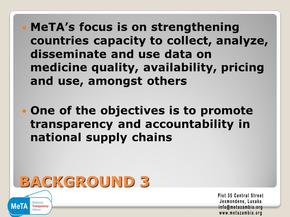 BACKGROUND 3 MeTA's focus is on strengthening countries capacity to collect, analyze, disseminate and use data on medicine quality, availability, pricing and use, amongst others One of the objectives is to promote transparency and accountability in national supply chains