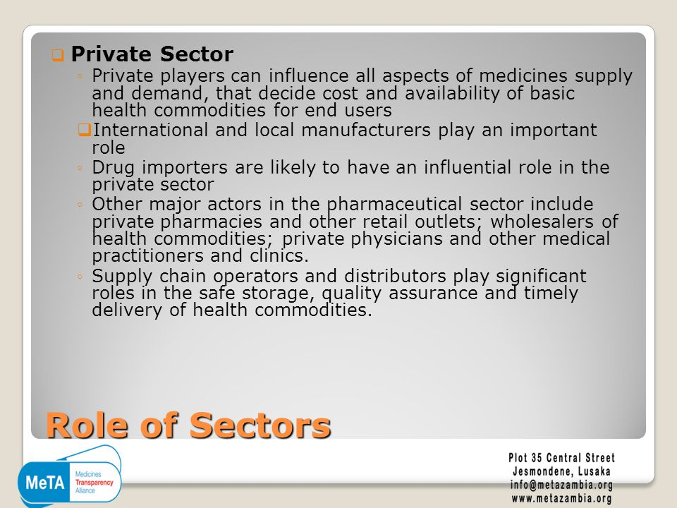 Role of Sectors  Private Sector ◦Private players can influence all aspects of medicines supply and demand, that decide cost and availability of basic health commodities for end users  International and local manufacturers play an important role ◦Drug importers are likely to have an influential role in the private sector ◦Other major actors in the pharmaceutical sector include private pharmacies and other retail outlets; wholesalers of health commodities; private physicians and other medical practitioners and clinics.