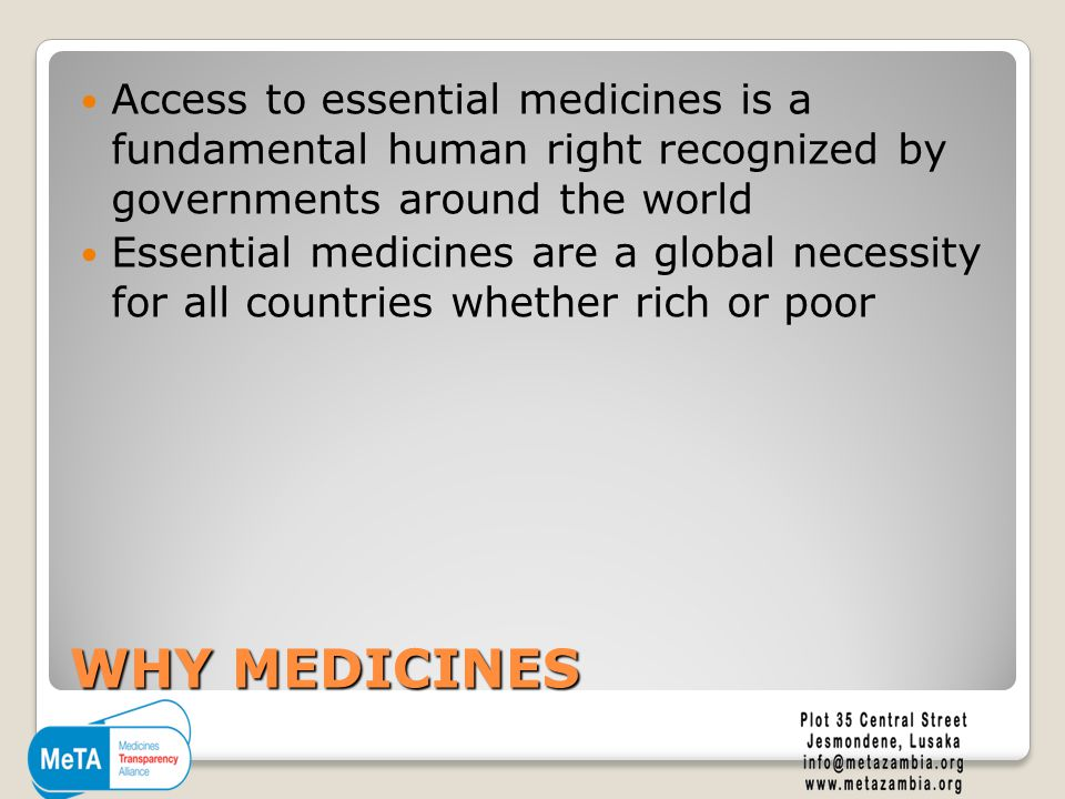 WHY MEDICINES Access to essential medicines is a fundamental human right recognized by governments around the world Essential medicines are a global necessity for all countries whether rich or poor