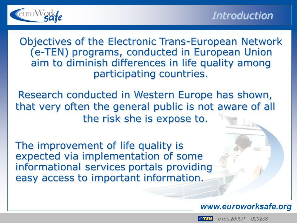 eTen 2005/1 – 029238 www.euroworksafe.org Objectives of the Electronic Trans-European Network (e-TEN) programs, conducted in European Union aim to diminish differences in life quality among participating countries.
