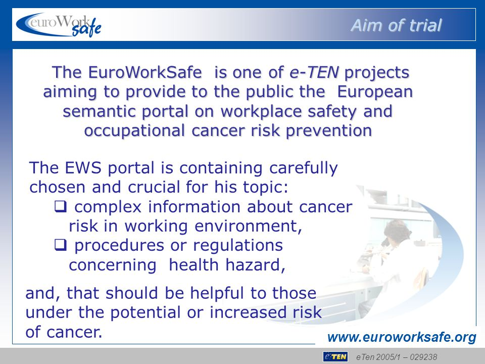 eTen 2005/1 – 029238 www.euroworksafe.org The EuroWorkSafe is one of e-TEN projects aiming to provide to the public the European semantic portal on workplace safety and occupational cancer risk prevention The EuroWorkSafe is one of e-TEN projects aiming to provide to the public the European semantic portal on workplace safety and occupational cancer risk prevention The EWS portal is containing carefully chosen and crucial for his topic:  complex information about cancer risk in working environment,  procedures or regulations concerning health hazard, Aim of trial and, that should be helpful to those under the potential or increased risk of cancer.