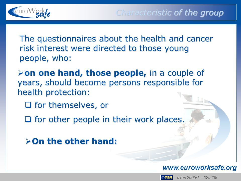 eTen 2005/1 – 029238 www.euroworksafe.org The questionnaires about the health and cancer risk interest were directed to those young people, who:  on one hand, those people, in a couple of years, should become persons responsible for health protection: Characteristic of the group  for themselves, or  for other people in their work places.