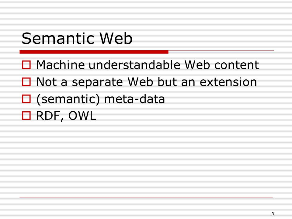 3 Semantic Web  Machine understandable Web content  Not a separate Web but an extension  (semantic) meta-data  RDF, OWL
