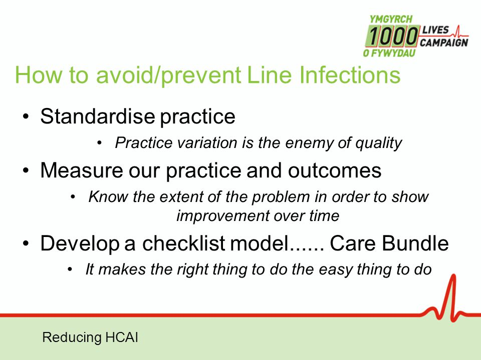 Reducing HCAI How to avoid/prevent Line Infections Standardise practice Practice variation is the enemy of quality Measure our practice and outcomes K