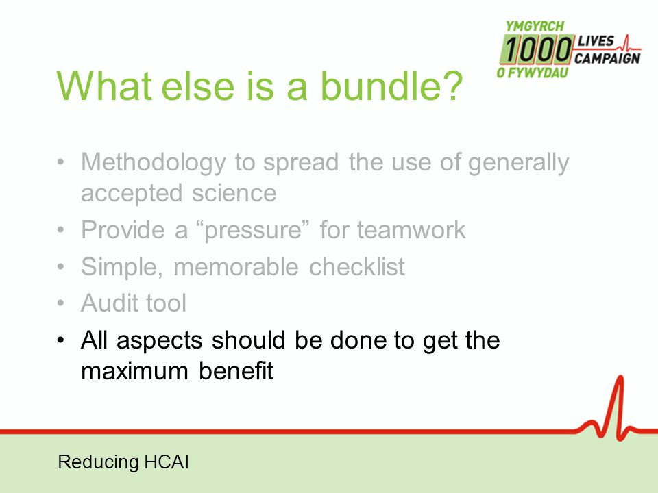 "Reducing HCAI What else is a bundle? Methodology to spread the use of generally accepted science Provide a ""pressure"" for teamwork Simple, memorable c"