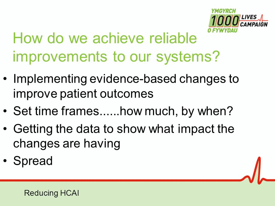 Reducing HCAI How do we achieve reliable improvements to our systems? Implementing evidence-based changes to improve patient outcomes Set time frames.