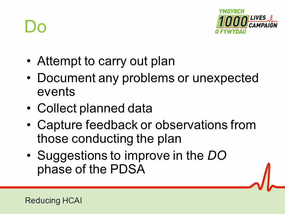 Reducing HCAI Do Attempt to carry out plan Document any problems or unexpected events Collect planned data Capture feedback or observations from those