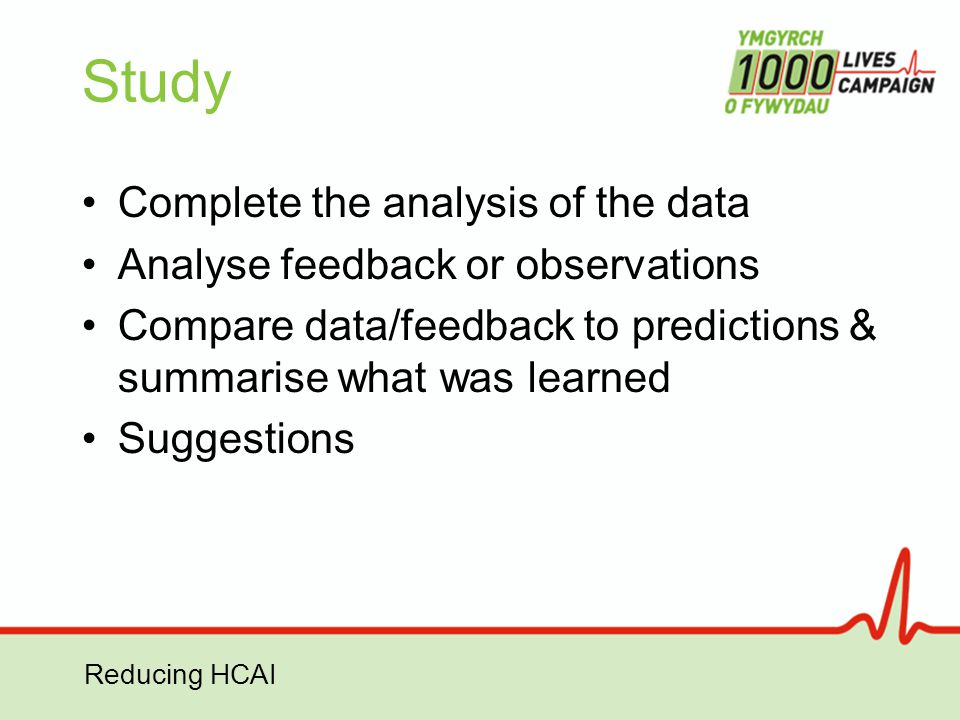Reducing HCAI Study Complete the analysis of the data Analyse feedback or observations Compare data/feedback to predictions & summarise what was learn