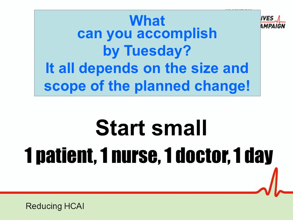 Reducing HCAI What can you accomplish by Tuesday? It all depends on the size and scope of the planned change! 1 patient, 1 nurse, 1 doctor, 1 day Star