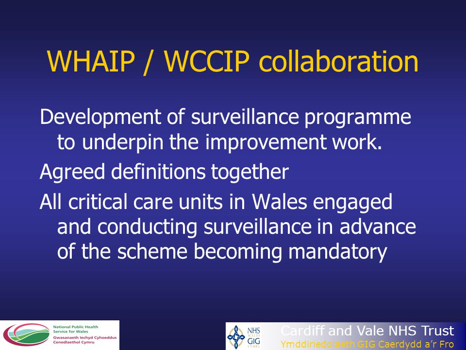 Cardiff and Vale NHS Trust Ymddiriedolaeth GIG Caerdydd a'r Fro WHAIP / WCCIP collaboration Development of surveillance programme to underpin the impr