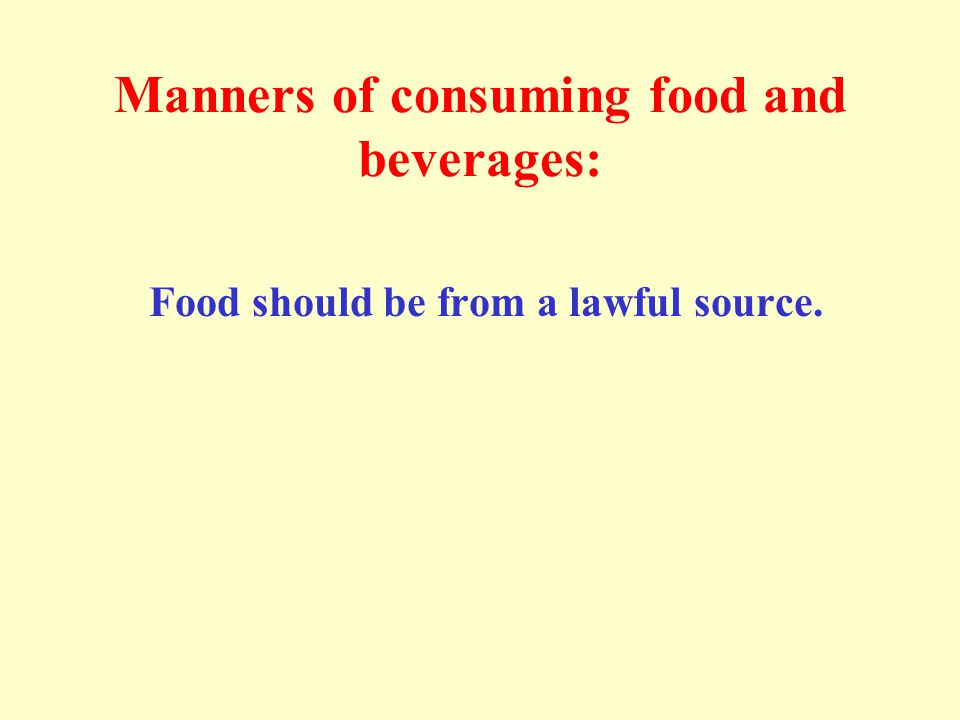 Manners of consuming food and beverages: Food should be from a lawful source.
