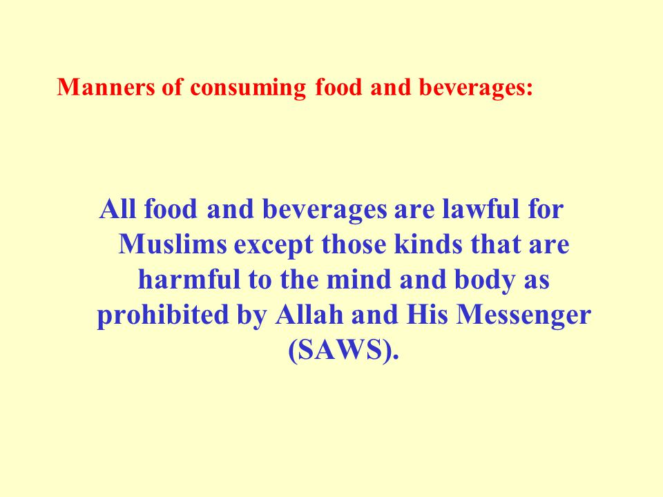 Manners of consuming food and beverages: All food and beverages are lawful for Muslims except those kinds that are harmful to the mind and body as prohibited by Allah and His Messenger (SAWS).