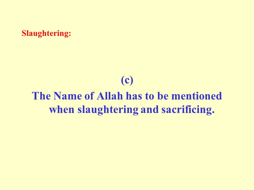 Slaughtering: (c) The Name of Allah has to be mentioned when slaughtering and sacrificing.