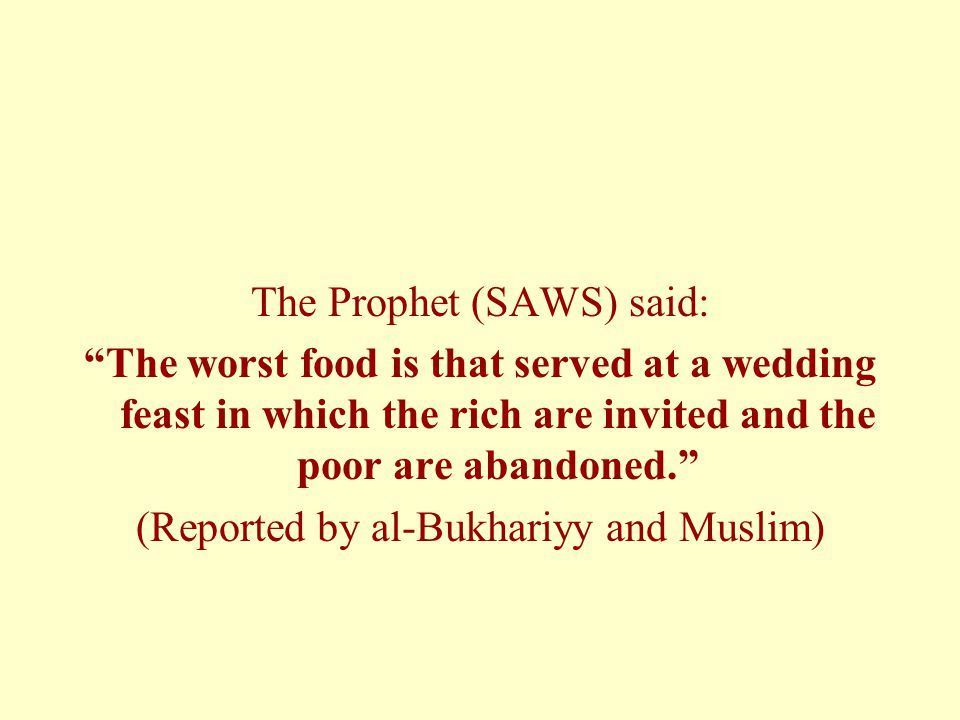 The Prophet (SAWS) said: The worst food is that served at a wedding feast in which the rich are invited and the poor are abandoned. (Reported by al-Bukhariyy and Muslim)