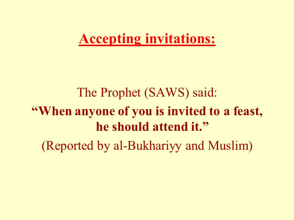 Accepting invitations: The Prophet (SAWS) said: When anyone of you is invited to a feast, he should attend it. (Reported by al-Bukhariyy and Muslim)