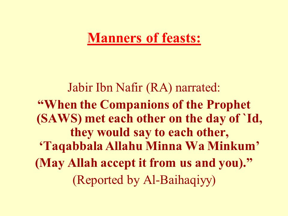 Manners of feasts: Jabir Ibn Nafir (RA) narrated: When the Companions of the Prophet (SAWS) met each other on the day of `Id, they would say to each other, 'Taqabbala Allahu Minna Wa Minkum' (May Allah accept it from us and you). (Reported by Al-Baihaqiyy)