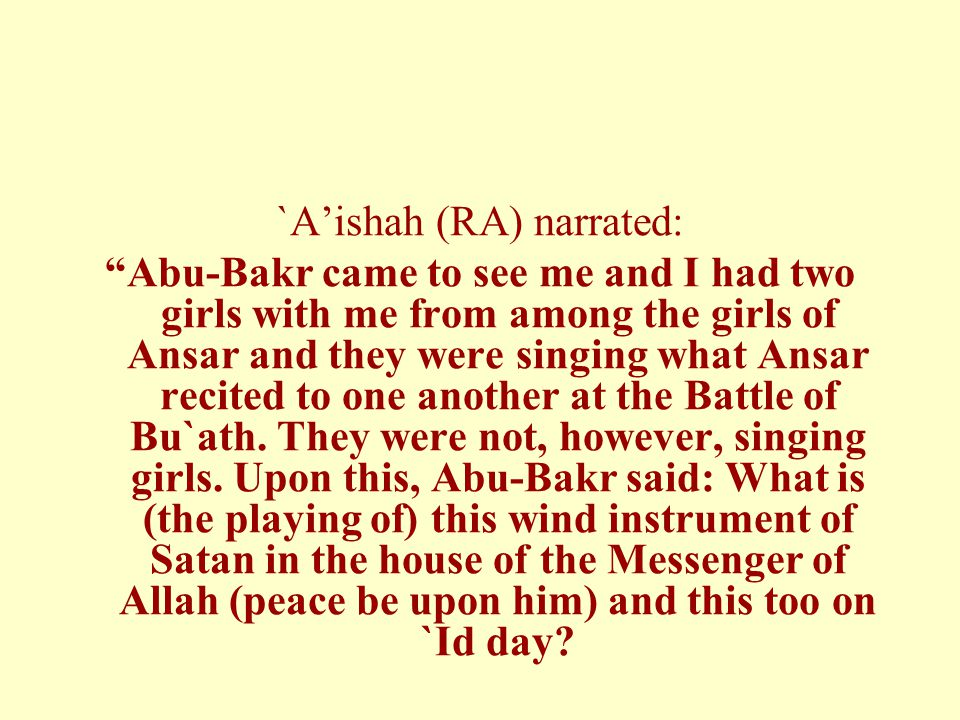 `A'ishah (RA) narrated: Abu-Bakr came to see me and I had two girls with me from among the girls of Ansar and they were singing what Ansar recited to one another at the Battle of Bu`ath.