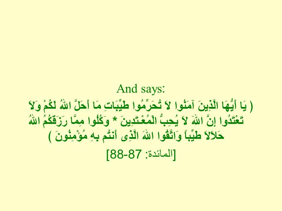 And says: ﴿ يَا أَيُّهَا الَّذِينَ آمَنُوا لاَ تُحَرِّمُوا طَيِّبَاتِ مَا أَحَلَّ اللهُ لَكُمْ وَلاَ تَعْتَدُوا إِنَّ اللهَ لاَ يُحِبُّ الْمُعْـتَدِينَ * وَكُلُوا مِمَّا رَزَقَكُمُ اللهُ حَلاَلاَ طَيِّباً وَاتَّقُوا اللهَ الَّذِى أَنتُم بِهِ مُؤْمِنُونَ ﴾ [ المائدة : 87-88]