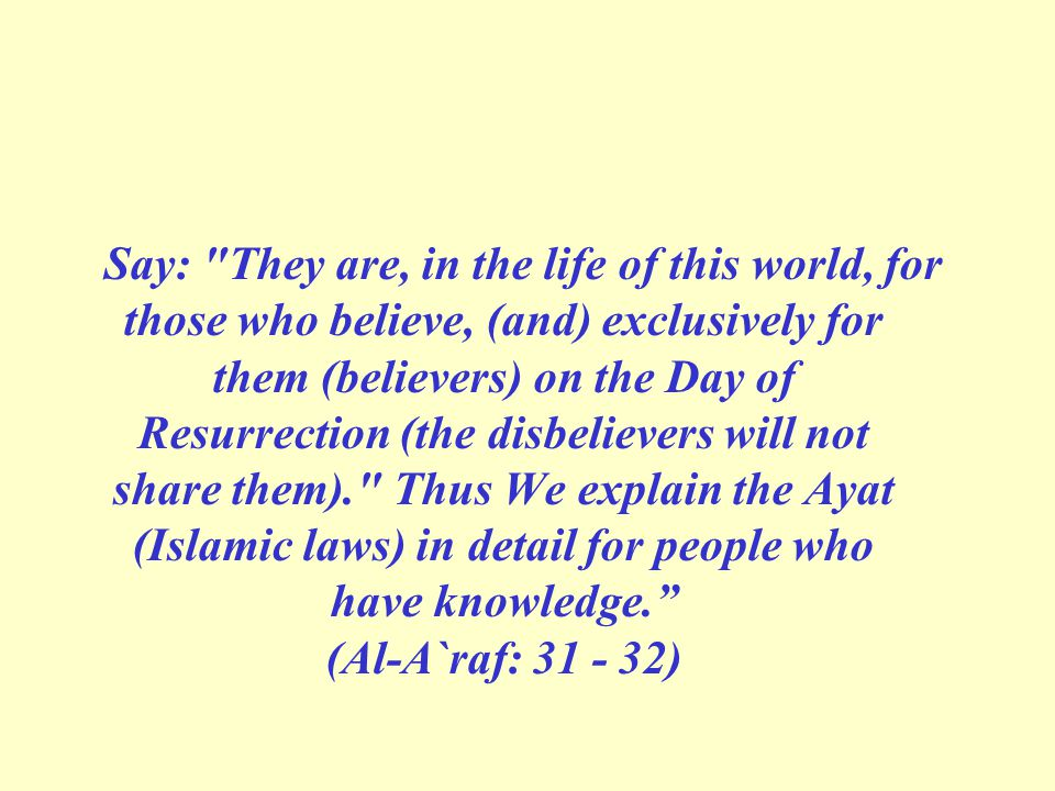 Say: They are, in the life of this world, for those who believe, (and) exclusively for them (believers) on the Day of Resurrection (the disbelievers will not share them). Thus We explain the Ayat (Islamic laws) in detail for people who have knowledge. (Al-A`raf: 31 - 32)